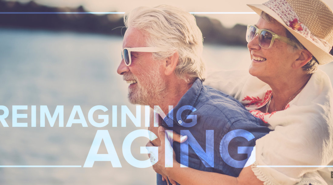 Reimagining aging is essential now that more people are living longer.