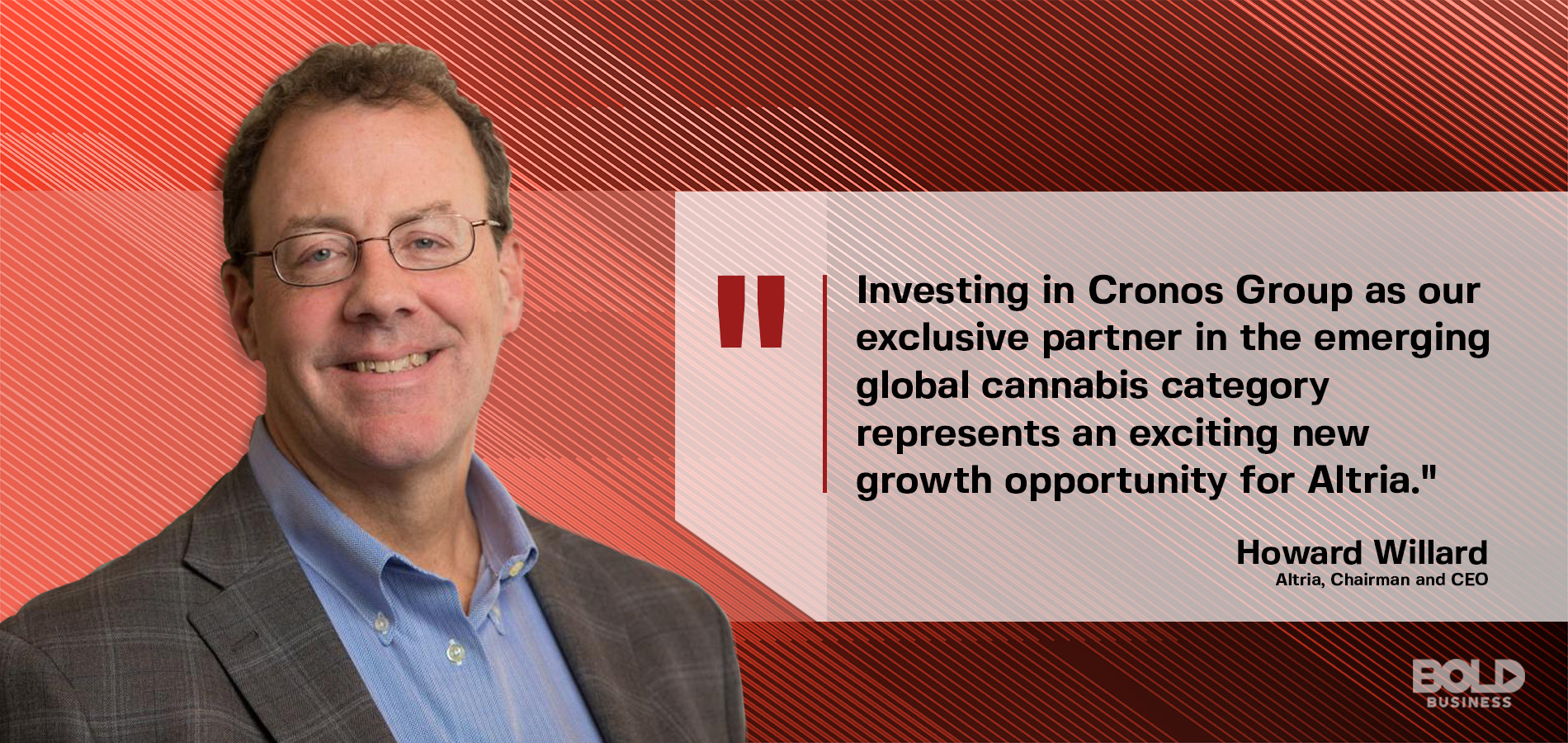 a photo quote from Howard Willard, Altria's chairman and chief executive officer, on on the bold impact of Altria's investment in the Cronos company