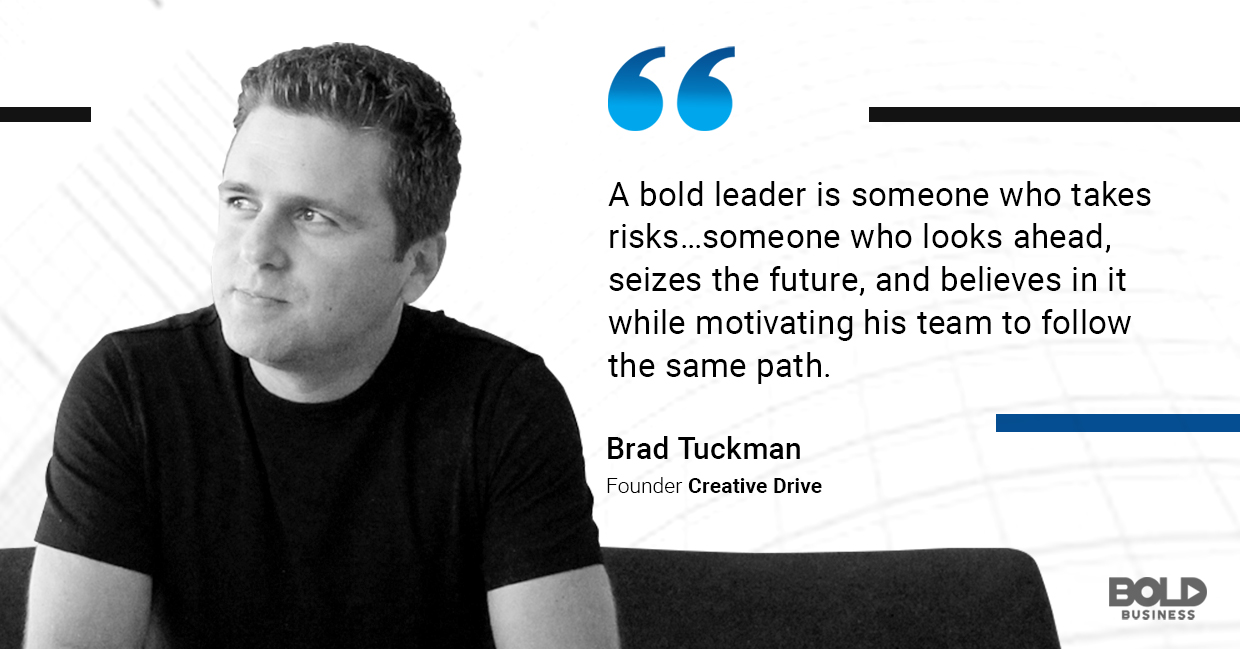 a photo quote of Brad Tuckman, founder of Creative Drive, on being a bold leader