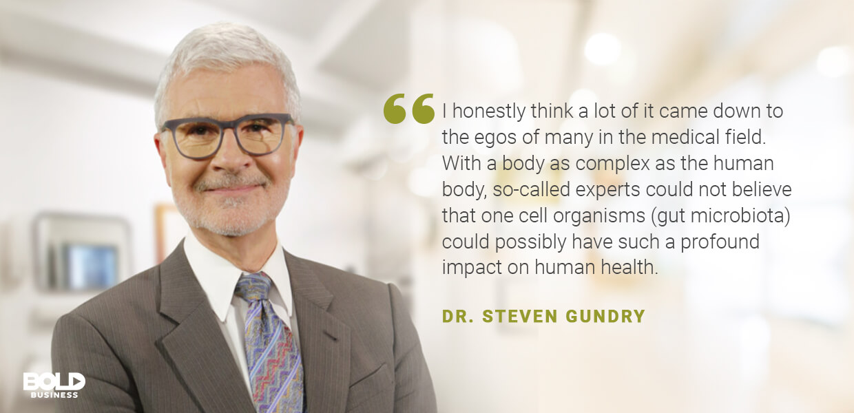 Dr. Gundry believes Gut health as a profound impact on human health.